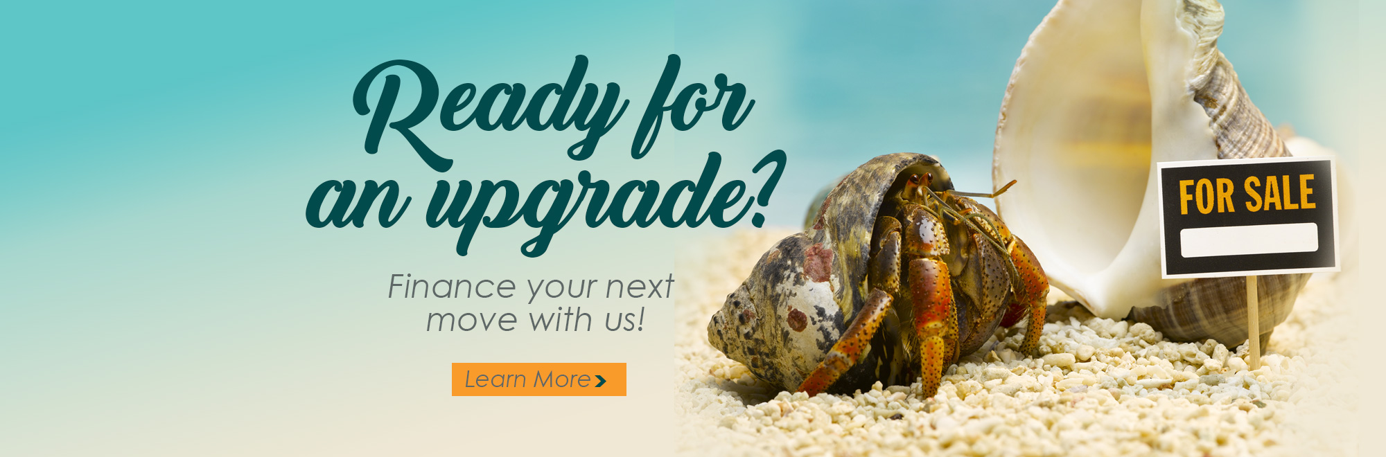 Ready for an upgrade? Finance your next move with us! Image of a hermit crab on sand with a for sale sign next to an empty shell.