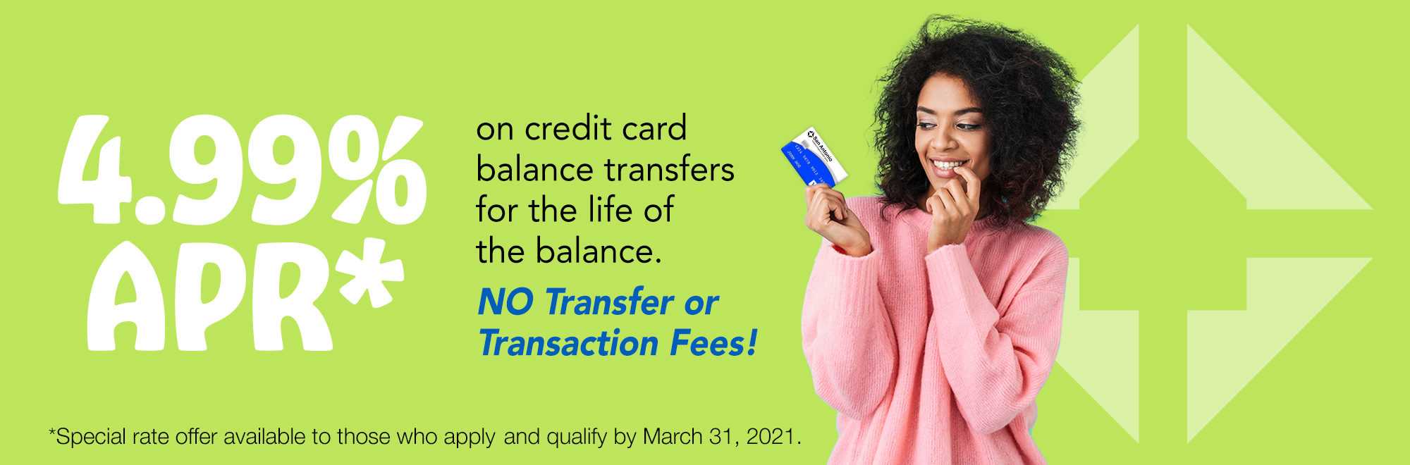 "Image of a woman holding a SACFCU credit card with text reading, ""4.99% APR on credit card balance transfers for the life of the balance. No transfer or transactions fees!"""