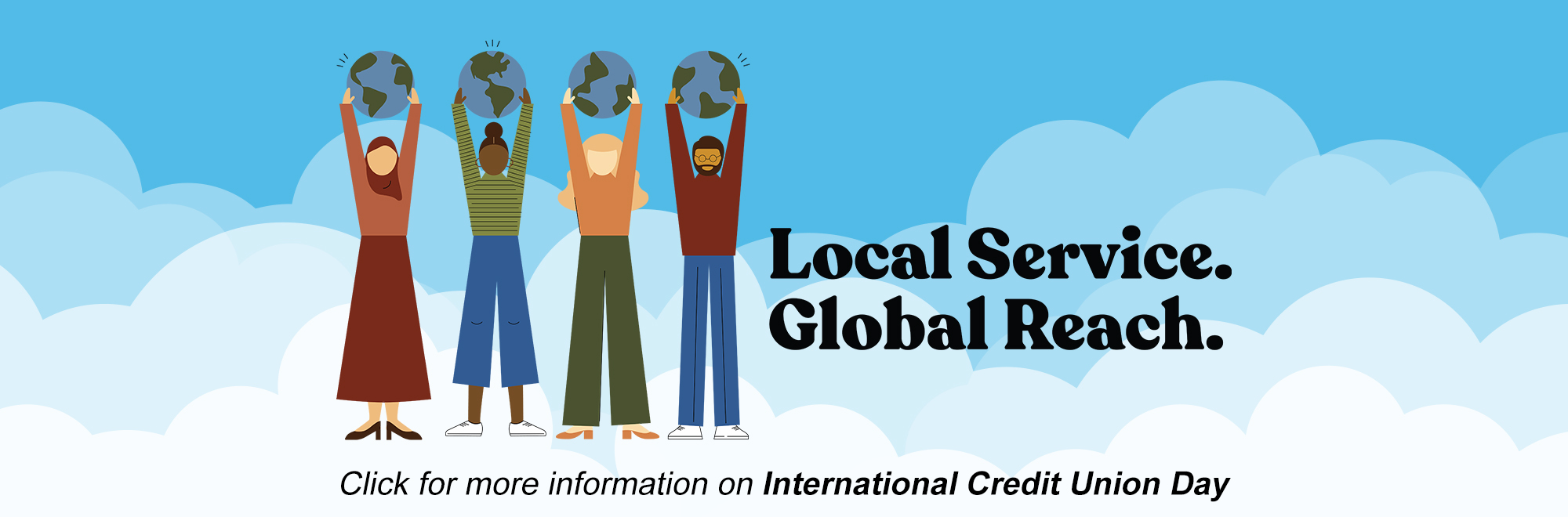 """Image of 4 cartoon people holding the planet earth above their head. Text reads, """"Local Service. Global Reach."""" Click for more information on International Credit Union Day"""