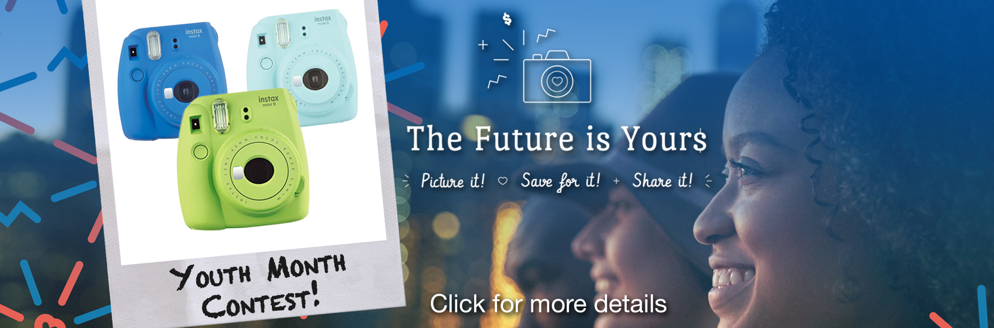 Learn more about our Youth Month Contest. The future is yours. Picture it, save for it, share it!